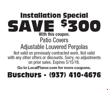 Installation Special: Save $300 with this coupon. Patio Covers, Adjustable Louvered Pergolas. Not valid on previously contracted work. Not valid with any other offers or discounts. Sorry, no adjustments on prior sales. Expires 5/15/18. Go to LocalFlavor.com for more coupons.