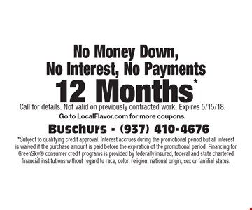 No Money Down, No Interest, No Payments 12 Months*. *Subject to qualifying credit approval. Interest accrues during the promotional period but all interest is waived if the purchase amount is paid before the expiration of the promotional period. Financing for GreenSky consumer credit programs is provided by federally insured, federal and state chartered financial institutions without regard to race, color, religion, national origin, sex or familial status. Call for details. Not valid on previously contracted work. Expires 5/15/18. Go to LocalFlavor.com for more coupons.