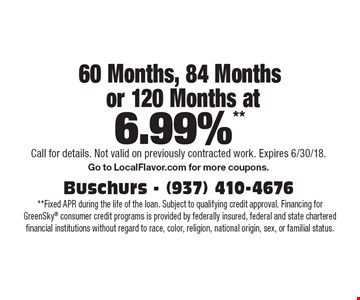 60 Months, 84 Months or 120 Months at 6.99%**. **Fixed APR during the life of the loan. Subject to qualifying credit approval. Financing for GreenSky consumer credit programs is provided by federally insured, federal and state chartered financial institutions without regard to race, color, religion, national origin, sex, or familial status. Call for details. Not valid on previously contracted work. Expires 6/30/18. Go to LocalFlavor.com for more coupons.