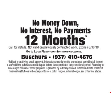 No Money Down, No Interest, No Payments. 12 Months* *Subject to qualifying credit approval. Interest accrues during the promotional period but all interest is waived if the purchase amount is paid before the expiration of the promotional period. Financing for GreenSky consumer credit programs is provided by federally insured, federal and state chartered financial institutions without regard to race, color, religion, national origin, sex or familial status. Call for details. Not valid on previously contracted work. Expires 6/30/18.Go to LocalFlavor.com for more coupons.