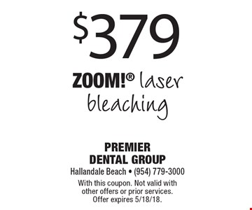 $379 Zoom! laser bleaching. With this coupon. Not valid with other offers or prior services. Offer expires 5/18/18.
