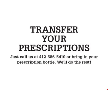 TRANSFER YOUR PRESCRIPTIONS. Just call us at 412-586-5410 or bring in your prescription bottle. We'll do the rest!