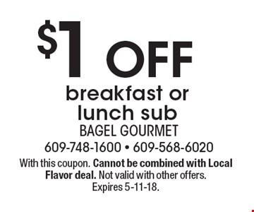 $1 off breakfast or lunch sub. With this coupon. Cannot be combined with Local Flavor deal. Not valid with other offers. Expires 5-11-18.