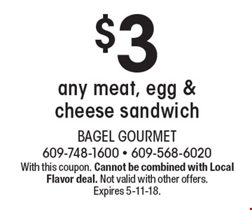 $3 any meat, egg & cheese sandwich. With this coupon. Cannot be combined with Local Flavor deal. Not valid with other offers. Expires 5-11-18.
