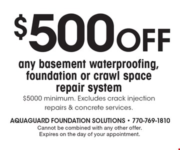 $500 OFF any basement waterproofing, foundation or crawl space repair system $5000 minimum. Excludes crack injection repairs & concrete services. Cannot be combined with any other offer. Expires on the day of your appointment.