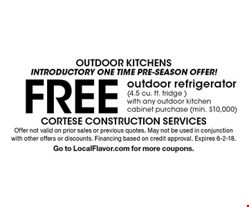 OUTDOOR KITCHENS - Introductory ONE TIME pre-season offer! FREE outdoor refrigerator (4.5 cu. ft. fridge ) with any outdoor kitchen cabinet purchase (min. $10,000). Offer not valid on prior sales or previous quotes. May not be used in conjunction with other offers or discounts. Financing based on credit approval. Expires 6-2-18. Go to LocalFlavor.com for more coupons.