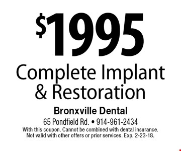 $1995 Complete Implant& Restoration. With this coupon. Cannot be combined with dental insurance. Not valid with other offers or prior services. Exp. 2-23-18.