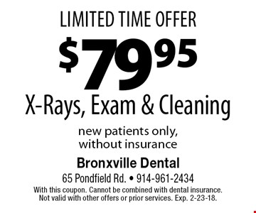 Limited Time Offer $7995 X-Rays, Exam & Cleaning new patients only, without insurance. With this coupon. Cannot be combined with dental insurance. Not valid with other offers or prior services. Exp. 2-23-18.