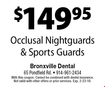 $14995 Occlusal Nightguards& Sports Guards. With this coupon. Cannot be combined with dental insurance. Not valid with other offers or prior services. Exp. 2-23-18.