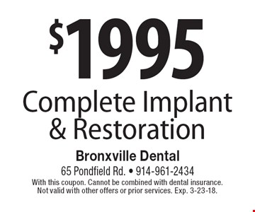 $1995 Complete Implant & Restoration. With this coupon. Cannot be combined with dental insurance. Not valid with other offers or prior services. Exp. 3-23-18.