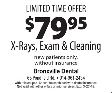 Limited Time Offer $79.95 X-Rays, Exam & Cleaning. New patients only, without insurance. With this coupon. Cannot be combined with dental insurance. Not valid with other offers or prior services. Exp. 3-23-18.