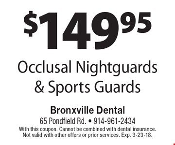 $149.95 Occlusal Nightguards & Sports Guards. With this coupon. Cannot be combined with dental insurance. Not valid with other offers or prior services. Exp. 3-23-18.