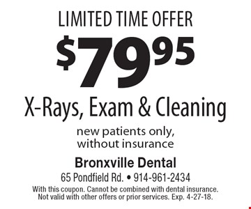 Limited Time Offer. $7995 X-Rays, Exam & Cleaning. New patients only, without insurance. With this coupon. Cannot be combined with dental insurance. Not valid with other offers or prior services. Exp. 4-27-18.