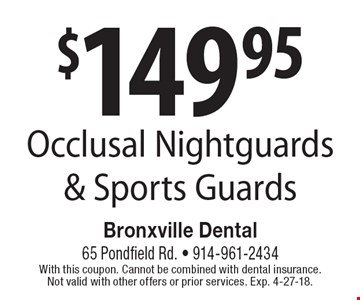 $149.95 Occlusal Nightguards & Sports Guards. With this coupon. Cannot be combined with dental insurance. Not valid with other offers or prior services. Exp. 4-27-18.