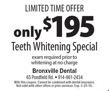 Limited Time Offer only $195 Teeth Whitening Special. Exam required prior to whitening at no charge. With this coupon. Cannot be combined with dental insurance. Not valid with other offers or prior services. Exp. 5-25-18.