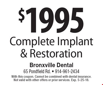 $1995 Complete Implant & Restoration. With this coupon. Cannot be combined with dental insurance. Not valid with other offers or prior services. Exp. 5-25-18.