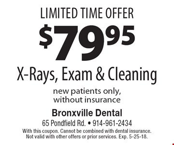 Limited Time Offer $7995 X-Rays, Exam & Cleaning, new patients only, without insurance. With this coupon. Cannot be combined with dental insurance. Not valid with other offers or prior services. Exp. 5-25-18.