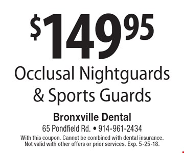 $149.95 Occlusal Nightguards & Sports Guards. With this coupon. Cannot be combined with dental insurance. Not valid with other offers or prior services. Exp. 5-25-18.