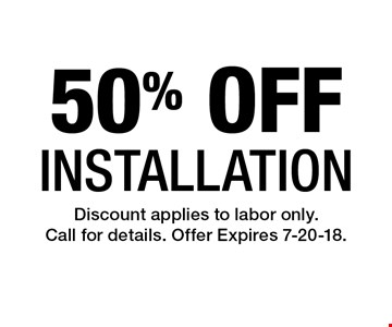 50% OFF Installation. Discount applies to labor only. Call for details. Offer Expires 7-20-18.