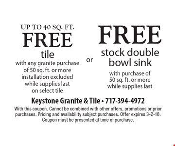 Up to 40sq. ft. FREE tile with any granite purchase of 50 sq. ft. or more installation excluded while supplies last on select tile OR FREE stock double bowl sink with purchase of 50sq. ft. or more while supplies last. With this coupon. Cannot be combined with other offers, promotions or prior purchases. Pricing and availability subject purchases. Offer expires 3-2-18. Coupon must be presented at time of purchase.