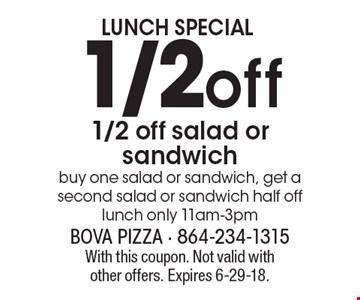 LUNCH SPECIAL 1/2 off 1/2 off salad or sandwich buy one salad or sandwich, get a second salad or sandwich half off lunch only 11am-3pm. With this coupon. Not valid with other offers. Expires 6-29-18.