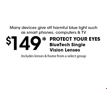 $149* PROTECT YOUR EYES. BlueTech Single Vision Lenses. Many devices give off harmful blue light such as smart phones, computers & TV. Includes lenses & frame from a select group.Exp. 3/9/18.