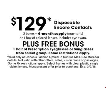 $129* Disposable Encore Contacts. 2 boxes = 6-month supply (non-toric) or 1 box of colored lenses. Includes eye exam. PLUS FREE BONUS. 1 Pair of Prescription Eyeglasses or Sunglasses from select group. Some restrictions apply. *Valid only at Cohen's Fashion Optical in Sunrise Mall. See store for details. Not valid with other offers, sales, vision plans or packages. Some Rx restrictions apply. Select frames with clear plastic single vision lenses. Must present offer prior to purchase. Exp. 3/9/18.