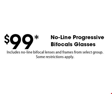 $99* No-Line Progressive Bifocals Glasses. Includes no-line bifocal lenses and frames from select group. Some restrictions apply. *Valid only at Cohen's Fashion Optical in Sunrise Mall. See store for details. Not valid with other offers, sales, vision plans or packages. Some Rx restrictions apply. Select frames with clear plastic single vision lenses. Must present offer prior to purchase. Exp. 5/11/18.