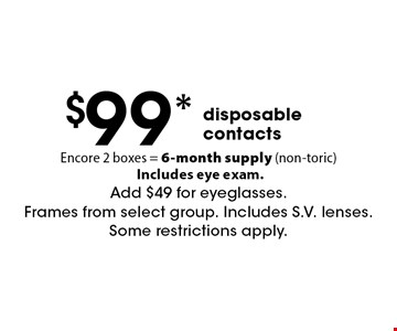 $99* disposable contacts. Encore. 2 boxes = 6-month supply (non-toric) Includes eye exam. Add $49 for eyeglasses. Frames from select group. Includes S.V. lenses. Some restrictions apply. *Valid only at Cohen's Fashion Optical in Sunrise Mall. See store for details. Not valid with other offers, sales, vision plans or packages. Some Rx restrictions apply. Select frames with clear plastic single vision lenses. Must present offer prior to purchase. Exp. 5/11/18.