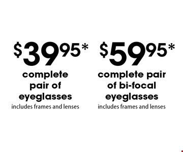 $59.95* complete pair of bi-focal eyeglasses OR $39.95* complete pair of eyeglasses. Includes frames and lenses. *Valid only at Cohen's Fashion Optical in Sunrise Mall. See store for details. Not valid with other offers, sales, vision plans or packages. Some Rx restrictions apply. Select frames with clear plastic single vision lenses. Must present offer prior to purchase. Exp. 5/11/18.