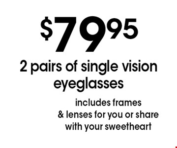 $79.95 2 pairs of single vision eyeglasses. Includes frames & lenses for you or share with your sweetheart. *Valid only at Sterling Optical of Massapequa. See store for details. Not valid with other offers, sales, vision plans or packages. Some Rx restrictions apply. Select frames with clear plastic single vision lenses. Must present offer prior to purchase. Exp. 3-9-18