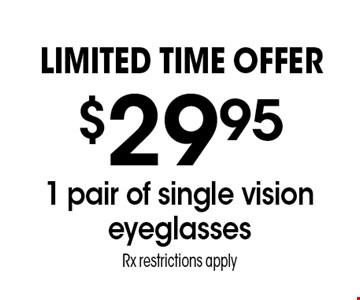 LIMITED TIME OFFER $29.95 1 pair of single vision eyeglasses. Rx restrictions apply. *Valid only at Sterling Optical of Massapequa. See store for details. Not valid with other offers, sales, vision plans or packages. Some Rx restrictions apply. Select frames with clear plastic single vision lenses. Must present offer prior to purchase. Exp. 3-9-18
