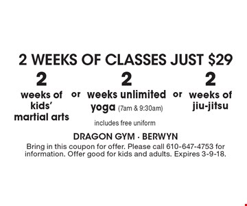 2 weeks of classes Just $29. 2 weeks of kids' martial arts  OR  2 weeks of jiu-jitsu  OR  2 weeks unlimited yoga (7am & 9:30am). Includes free uniform. 