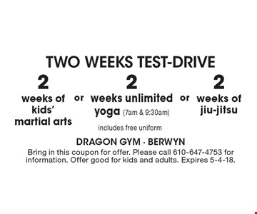 TWO WEEKS TEST-DRIVE. 2 weeks of kids' martial arts, 2 weeks of jiu-jitsu, 2 weeks unlimited yoga (7am & 9:30am). includes free uniform. Bring in this coupon for offer. Please call 610-647-4753 for information. Offer good for kids and adults. Expires 5-4-18.