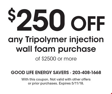 $250 OFF any Tripolymer injection wall foam purchase of $2500 or more. With this coupon. Not valid with other offers or prior purchases. Expires 5/11/18.
