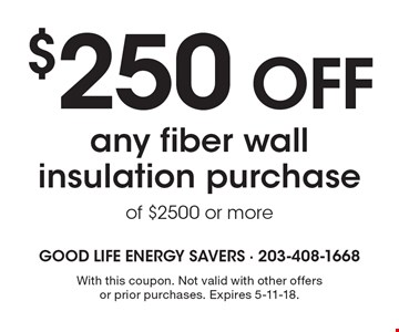 $250 OFF any fiber wall insulation purchase of $2500 or more. With this coupon. Not valid with other offers or prior purchases. Expires 5-11-18.