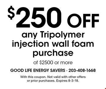 $250 OFF any Tripolymer injection wall foam purchase of $2500 or more. With this coupon. Not valid with other offers or prior purchases. Expires 8-3-18.
