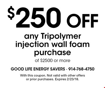 $250 OFF any Tripolymer injection wall foam purchase of $2500 or more. With this coupon. Not valid with other offers or prior purchases. Expires 2/23/18.