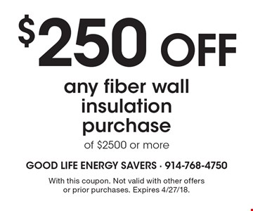 $250 OFF any fiber wall insulation purchase of $2500 or more. With this coupon. Not valid with other offers or prior purchases. Expires 4/27/18.