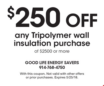 $250 OFF any Tripolymer wall insulation purchase of $2500 or more. With this coupon. Not valid with other offers or prior purchases. Expires 5/25/18.