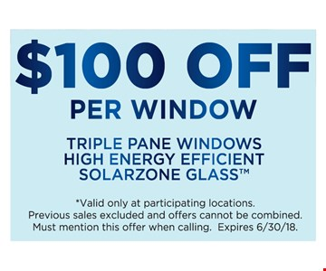 $100 Off Per Window. Triple pane window high enerty efficient solorzone glass. Valid only at participating locations. Previous sales excluded and offers cannot be combined. Must mention this offer when calling.