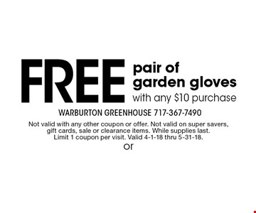 free pair of garden gloves with any $10 purchase. Not valid with any other coupon or offer. Not valid on super savers, gift cards, sale or clearance items. While supplies last. Limit 1 coupon per visit. Valid 4-1-18 thru 5-31-18.