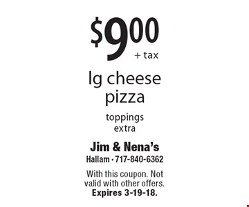 $9.00 + tax lg cheese pizza toppings extra. With this coupon. Not valid with other offers. Expires 3-19-18.