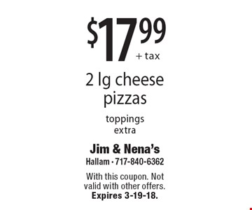 $17.99 + tax 2 lg cheese pizzas. Toppings extra. With this coupon. Not valid with other offers. Expires 3-19-18.