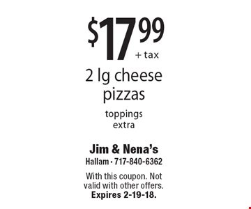 $17.99 + tax 2 lg cheese pizzas. Toppings extra. With this coupon. Not valid with other offers. Expires 2-19-18.