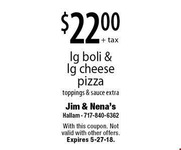 $22.00+ tax lg boli & lg cheese pizza toppings & sauce extra. With this coupon. Not valid with other offers. Expires 5-27-18.