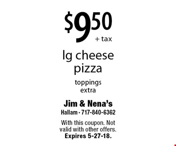 $9.50+ tax lg cheese pizza toppings extra. With this coupon. Not valid with other offers. Expires 5-27-18.