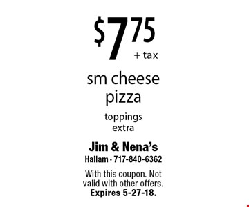 $7.75+ tax sm cheese pizza toppings extra. With this coupon. Not valid with other offers. Expires 5-27-18.