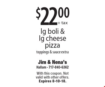 $22.00+ taxlg boli & lg cheese pizza toppings & sauce extra. With this coupon. Not valid with other offers. Expires 8-10-18.