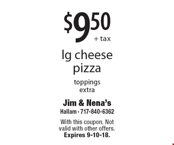 $9.50+ taxlg cheese pizza toppings extra. With this coupon. Not valid with other offers. Expires 9-10-18.